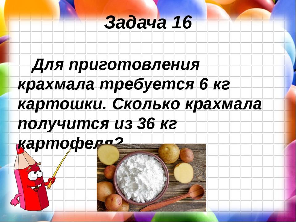 Задача 16 Для приготовления крахмала требуется 6 кг картошки. Сколько крахмал...