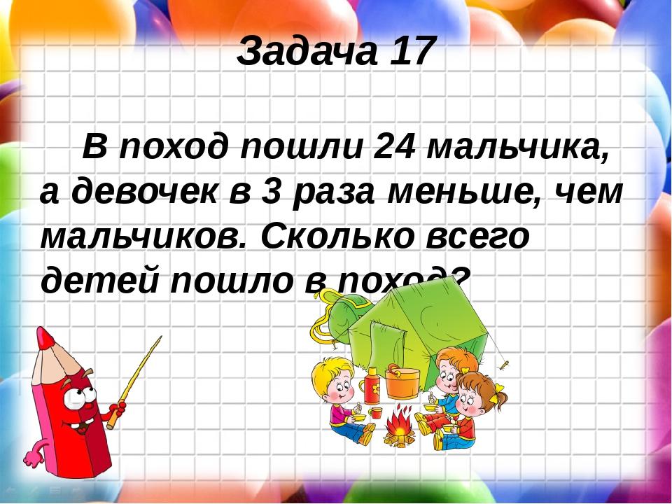 Задача 17 В поход пошли 24 мальчика, а девочек в 3 раза меньше, чем мальчиков...
