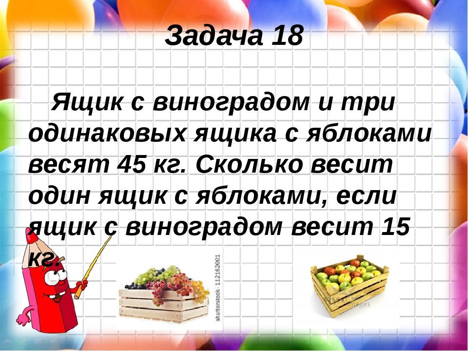 Задача 18 Ящик с виноградом и три одинаковых ящика с яблоками весят 45 кг. Ск...