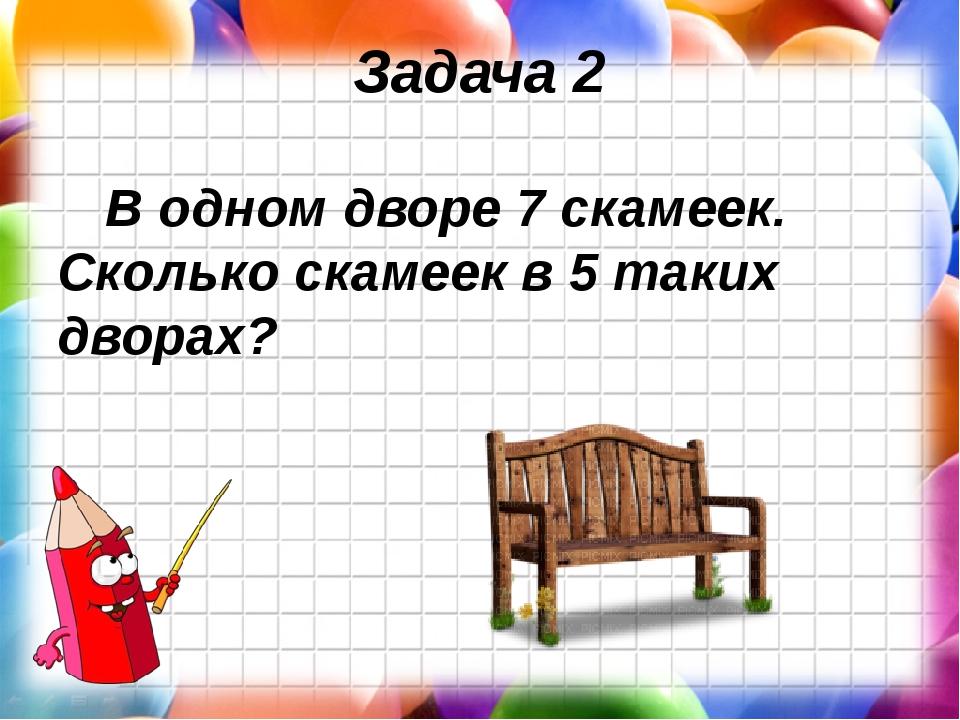 Задача 2 В одном дворе 7 скамеек. Сколько скамеек в 5 таких дворах?