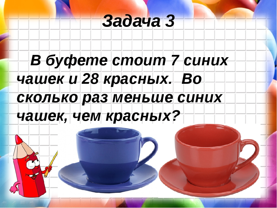 Задача 3 В буфете стоит 7 синих чашек и 28 красных. Во сколько раз меньше син...
