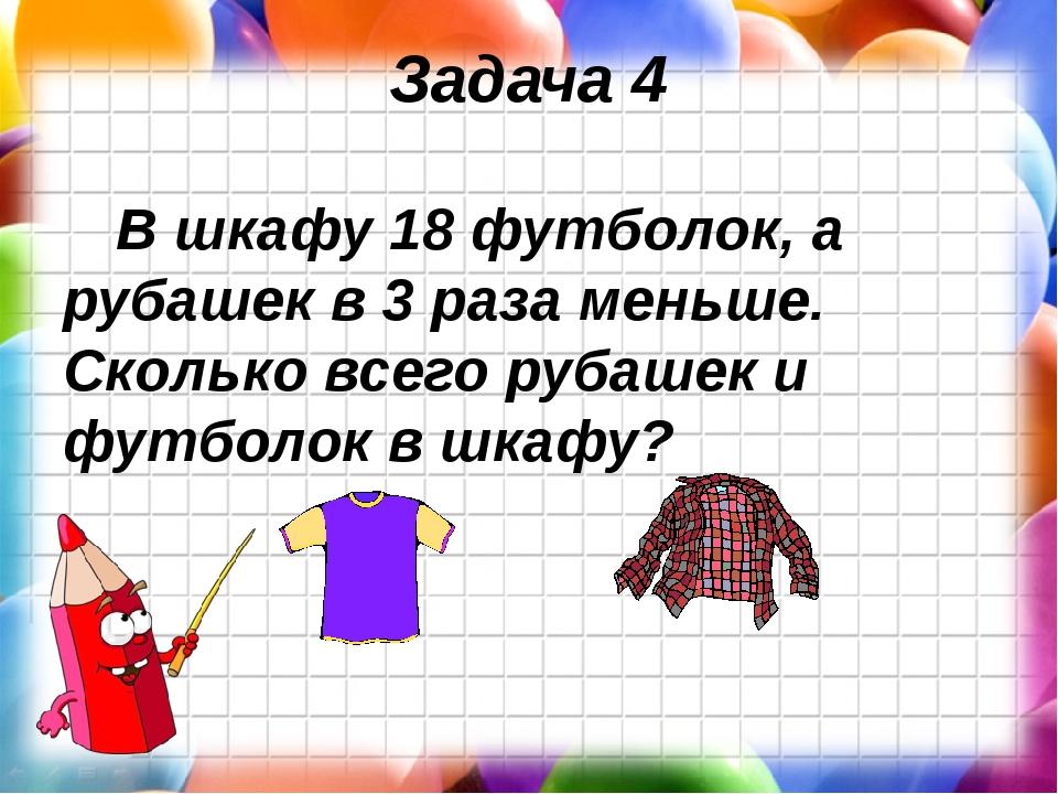Задача 4 В шкафу 18 футболок, а рубашек в 3 раза меньше. Сколько всего рубаше...