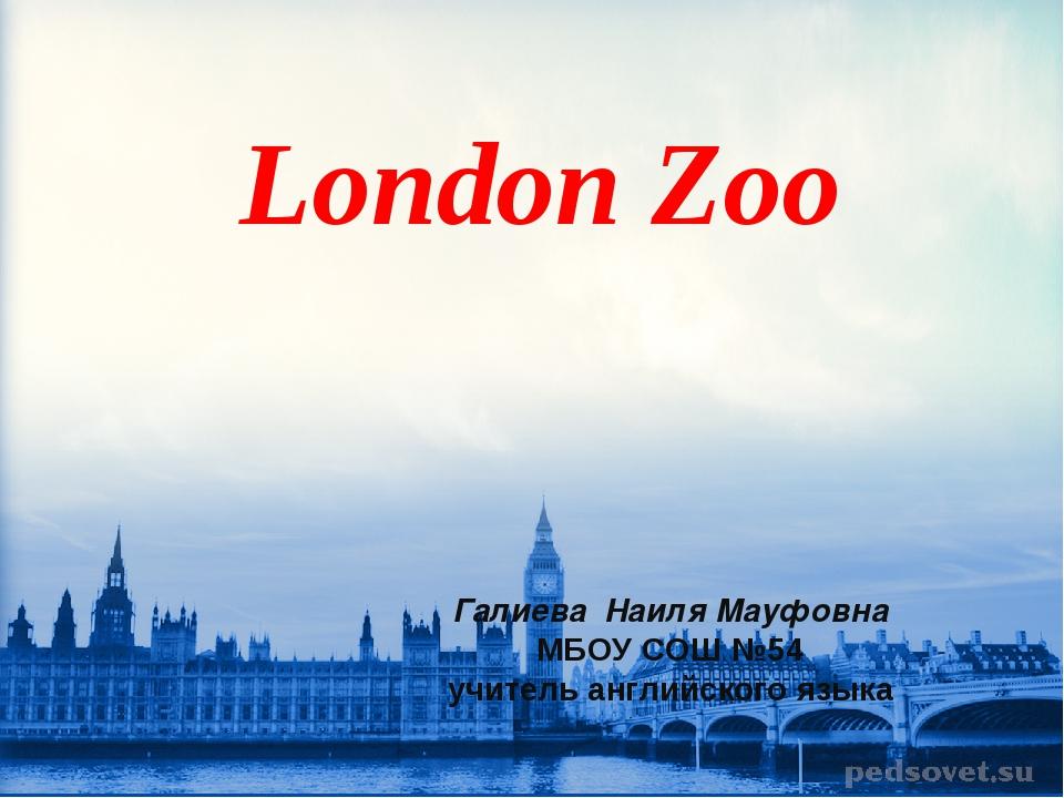 London Zoo Галиева Наиля Мауфовна МБОУ СОШ №54 учитель английского языка