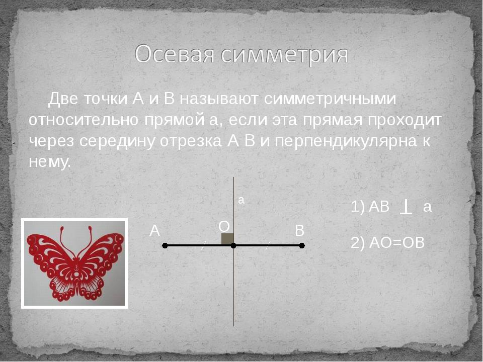 Две точки А и В называют симметричными относительно прямой а, если эта пряма...