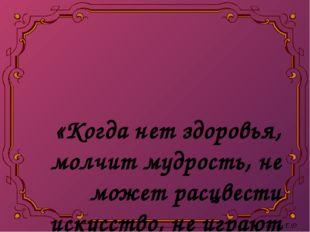 «Когда нет здоровья, молчит мудрость, не может расцвести искусство, не играю