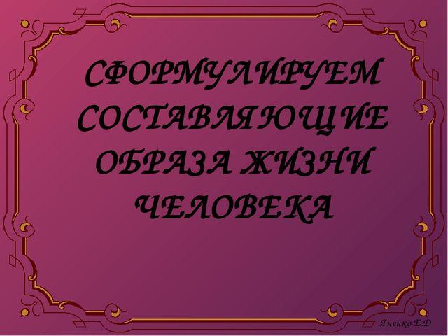 СФОРМУЛИРУЕМ СОСТАВЛЯЮЩИЕ ОБРАЗА ЖИЗНИ ЧЕЛОВЕКА Яненко Е.Д