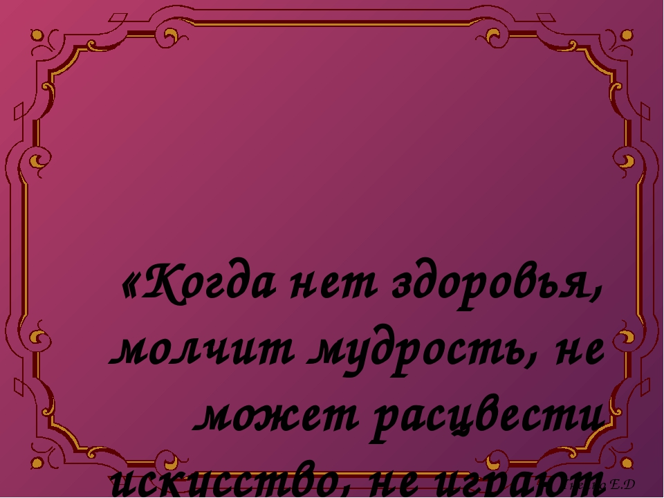 «Когда нет здоровья, молчит мудрость, не может расцвести искусство, не играю...