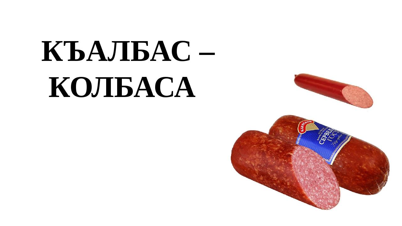 КЪАЛБАС – КОЛБАСА