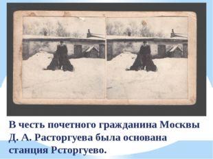 В честь почетного гражданина Москвы Д. А. Расторгуева была основана станция Р