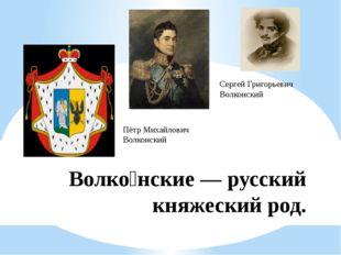 Волко́нские — русский княжеский род. Пётр Михайлович Волконский Сергей Григор