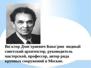 Ви́ктор Дми́триевич Коко́рин видный советский архитектор, руководитель мастер