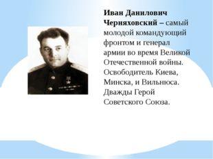 Иван Данилович Черняховский – самый молодой командующий фронтом и генерал арм