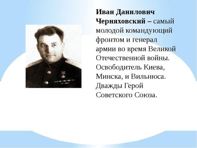 Иван Данилович Черняховский – самый молодой командующий фронтом и генерал арм...