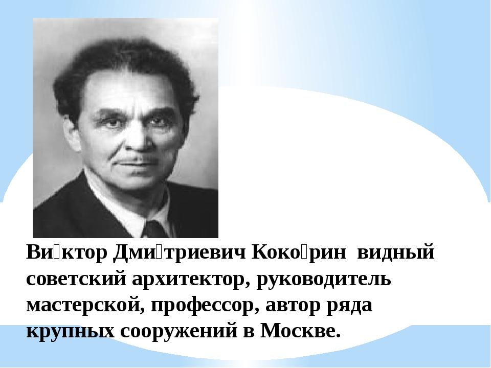 Ви́ктор Дми́триевич Коко́рин видный советский архитектор, руководитель мастер...