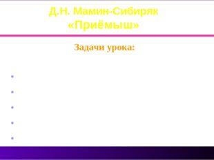 Д.Н. Мамин-Сибиряк «Приёмыш» Задачи урока: Прочитать произведение познакомить