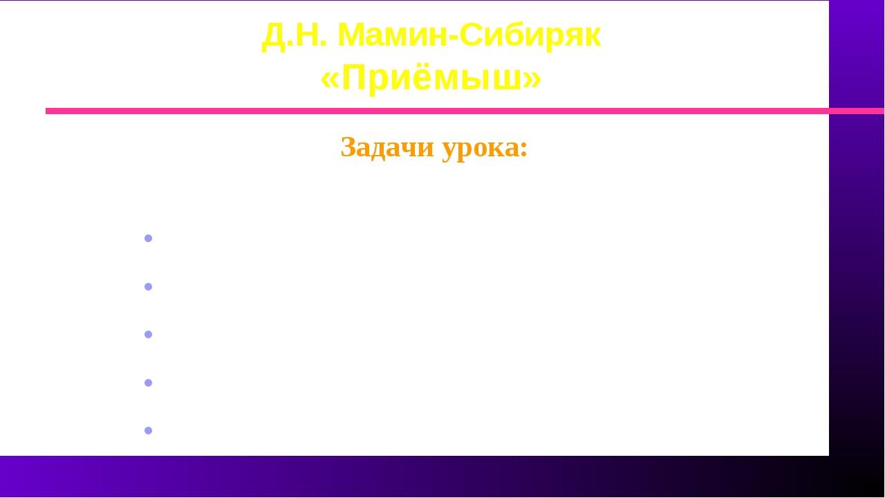 Д.Н. Мамин-Сибиряк «Приёмыш» Задачи урока: Прочитать произведение познакомить...
