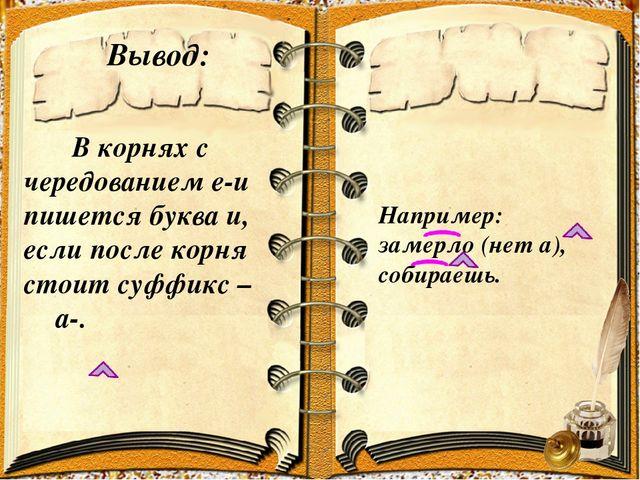 Вывод: В корнях с чередованием е-и пишется буква и, если после корня стоит су...