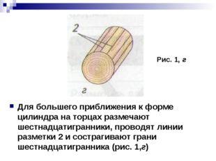 Для большего приближения к форме цилиндра на торцах размечают шестнадцатигран