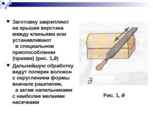 Заготовку закрепляют на крышке верстака между клиньями или устанавливают в сп