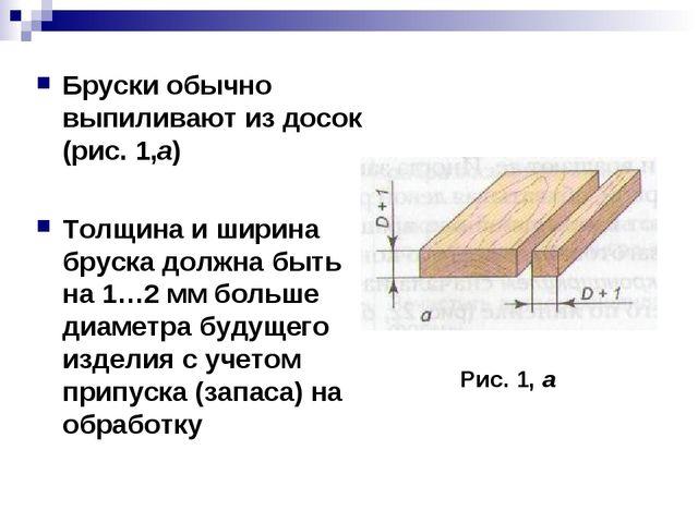 Бруски обычно выпиливают из досок (рис. 1,а) Толщина и ширина бруска должна б...
