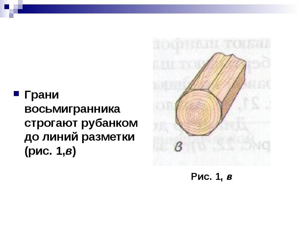 Грани восьмигранника строгают рубанком до линий разметки (рис. 1,в) Рис. 1, в