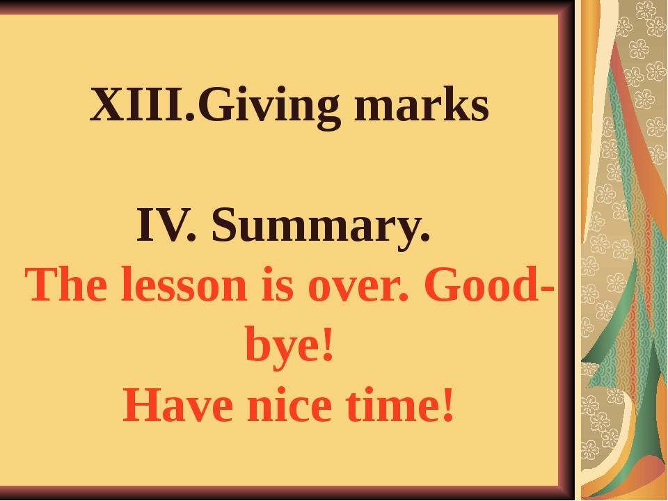 XIII.Giving marks IV. Summary. The lesson is over. Good-bye! Have nice time!