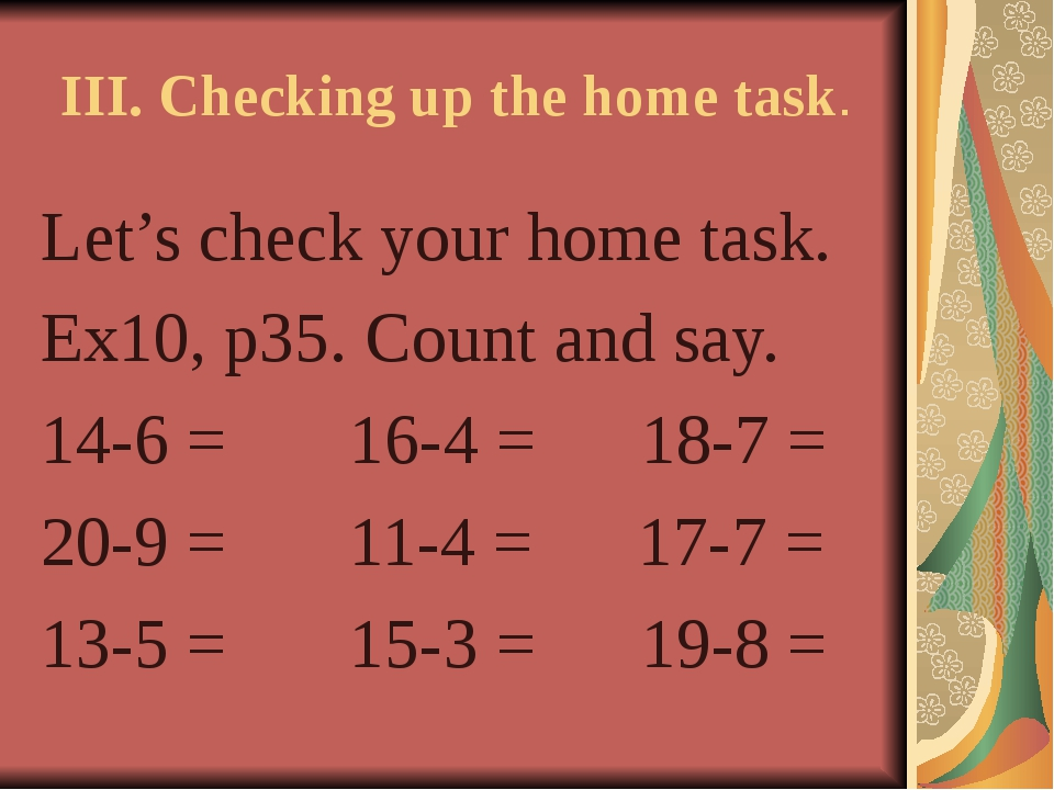 III. Checking up the home task. Let's check your home task. Ex10, p35. Count...