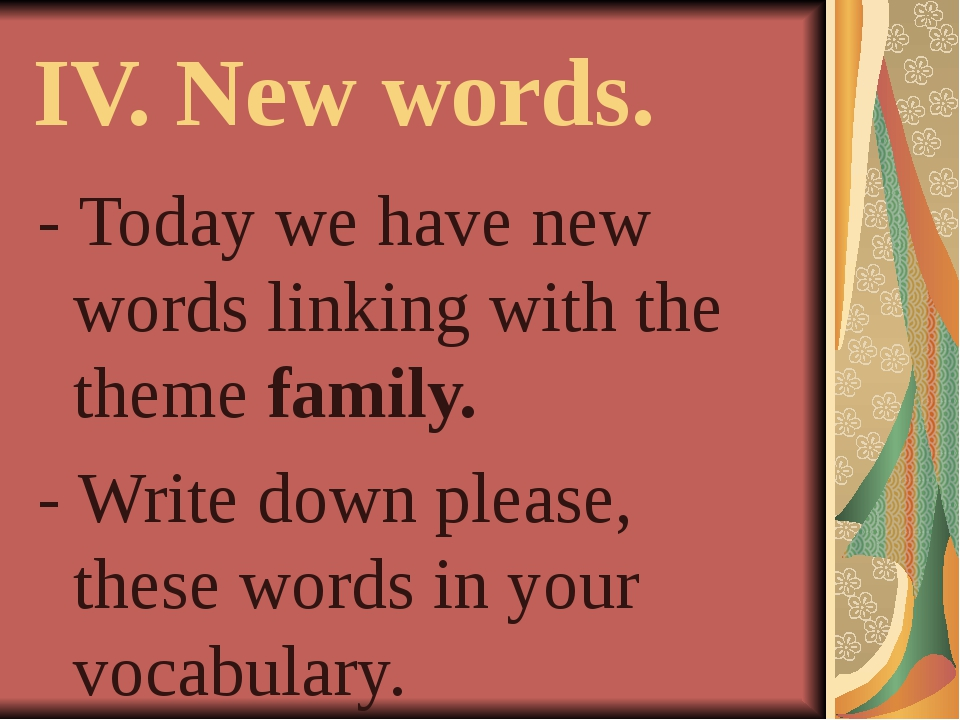 IV. New words. - Today we have new words linking with the theme family. - Wri...