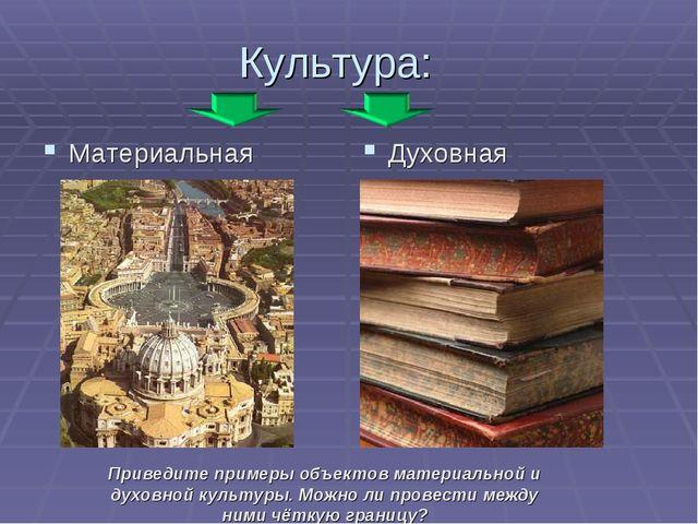 Культура: Материальная Духовная Приведите примеры объектов материальной и дух...