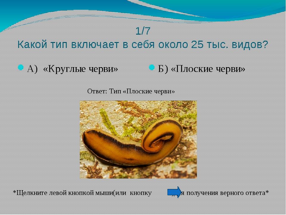 1/7 Какой тип включает в себя около 25 тыс. видов? А) «Круглые черви» Б) «Пло...