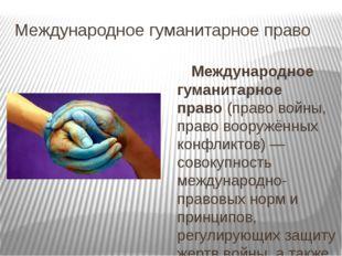 Международное гуманитарное право Международное гуманитарное право(право войн