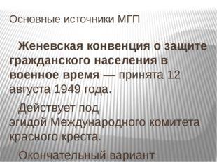 Основные источники МГП Женевская конвенция о защите гражданского населения в