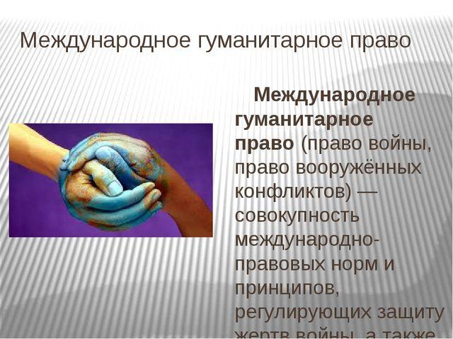 Международное гуманитарное право Международное гуманитарное право(право войн...