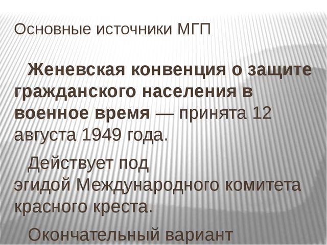 Основные источники МГП Женевская конвенция о защите гражданского населения в...