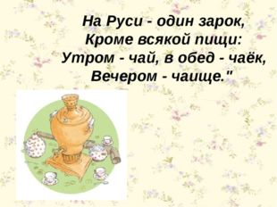 На Руси - один зарок, Кроме всякой пищи: Утром - чай, в обед - чаёк, Вечером
