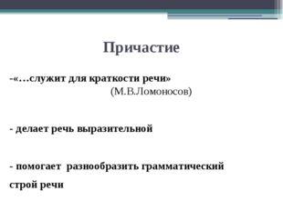 Причастие -«…служит для краткости речи» (М.В.Ломоносов) - делает речь выразит