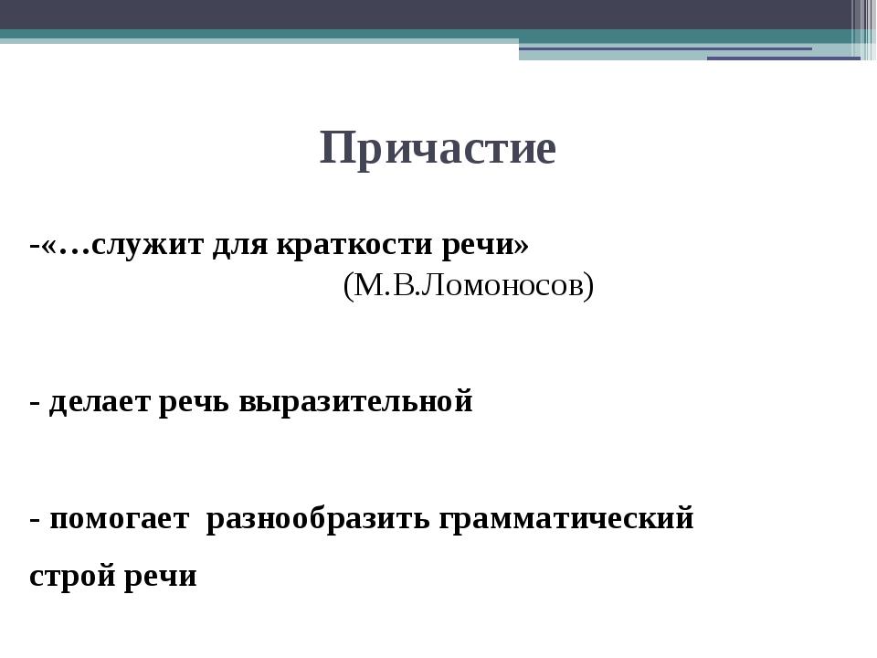 Причастие -«…служит для краткости речи» (М.В.Ломоносов) - делает речь выразит...