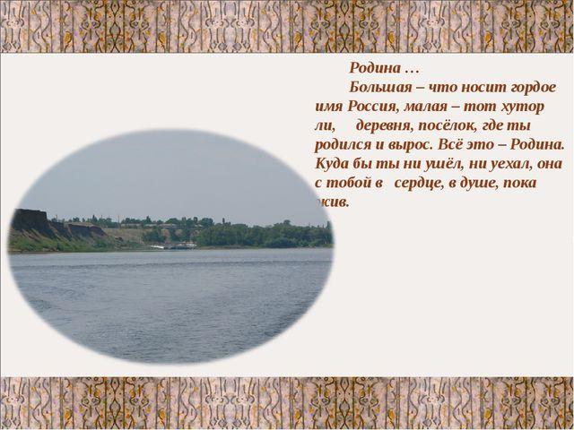 Родина … Большая – что носит гордое имя Россия, малая – тот хутор ли, деревня...