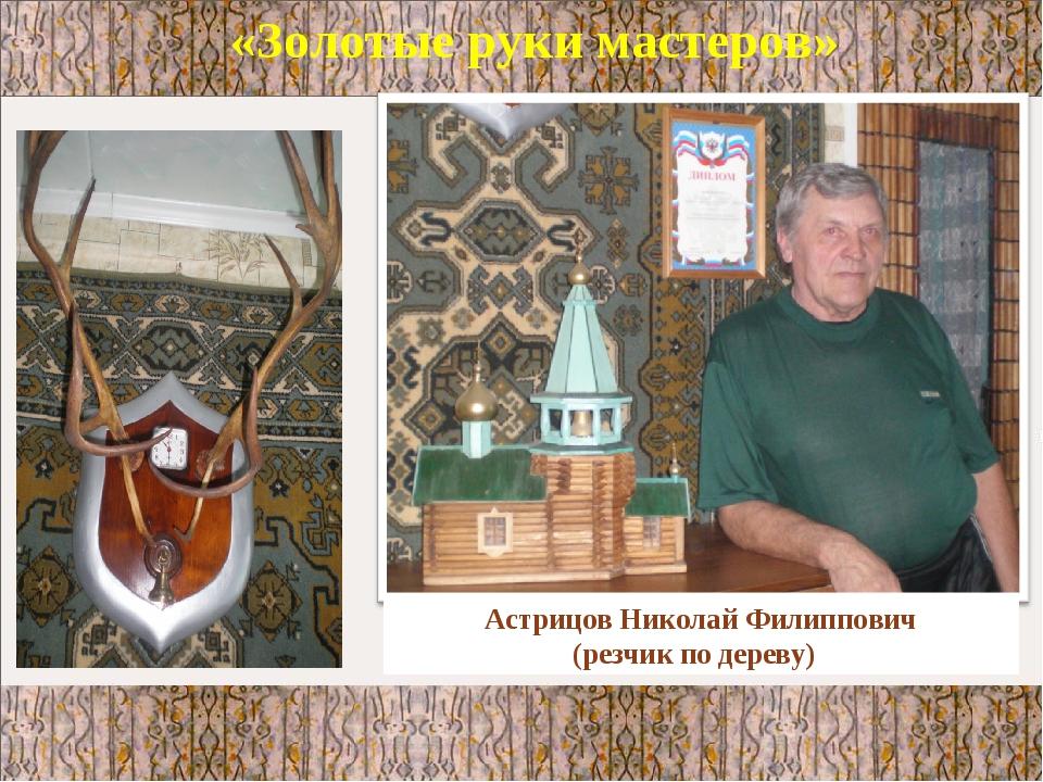 «Золотые руки мастеров» Астрицов Николай Филиппович (резчик по дереву)