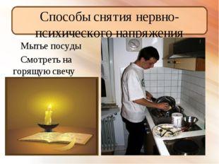 Способы снятия нервно- психического напряжения Мытье посуды Смотреть на горящ