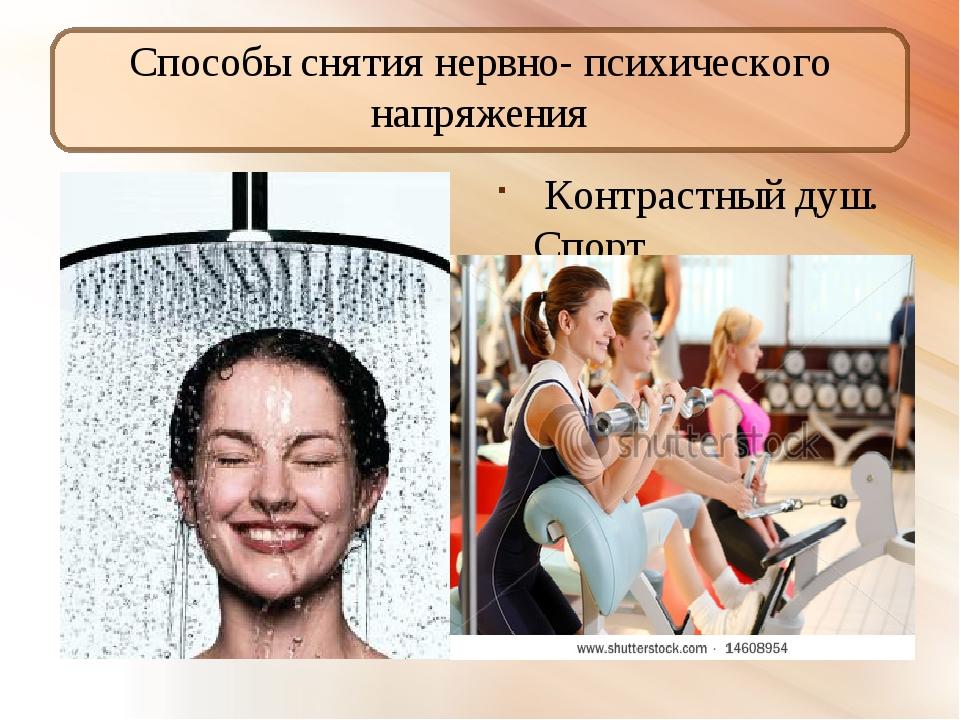 Способы снятия нервно- психического напряжения Контрастный душ. Спорт