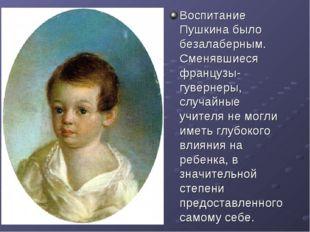 Воспитание Пушкина было безалаберным. Сменявшиеся французы-гувернеры, случайн