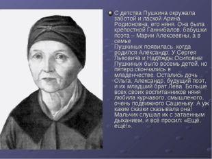 С детства Пушкина окружала заботой и лаской Арина Родионовна, его няня. Она б