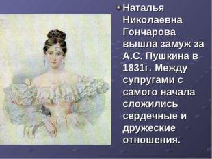 Наталья Николаевна Гончарова вышла замуж за А.С. Пушкина в 1831г. Между супру