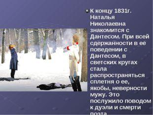 К концу 1831г. Наталья Николаевна знакомится с Дантесом. При всей сдержанност