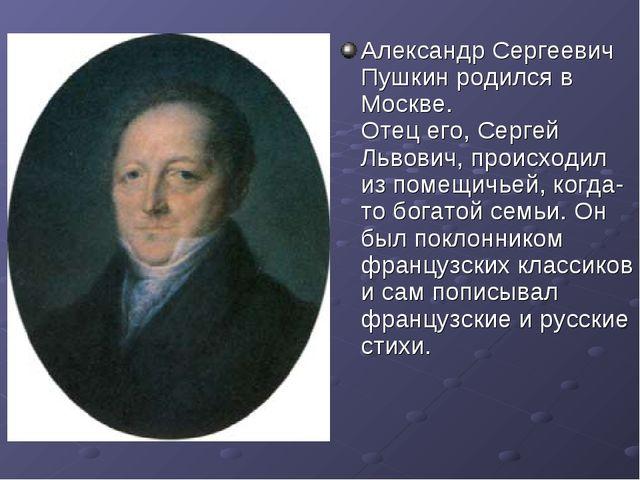 Александр Сергеевич Пушкин родился в Москве. Отец его, Сергей Львович, происх...