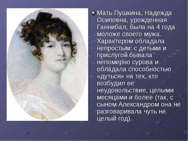 Мать Пушкина, Надежда Осиповна, урожденная Ганнибал, была на 4 года моложе св...