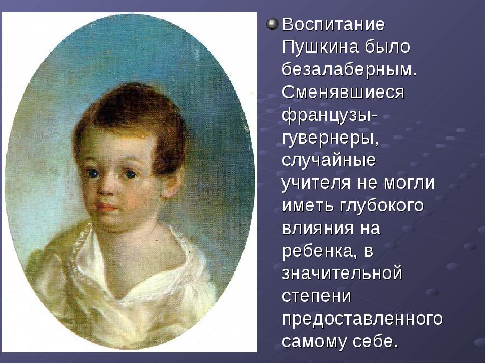 Воспитание Пушкина было безалаберным. Сменявшиеся французы-гувернеры, случайн...