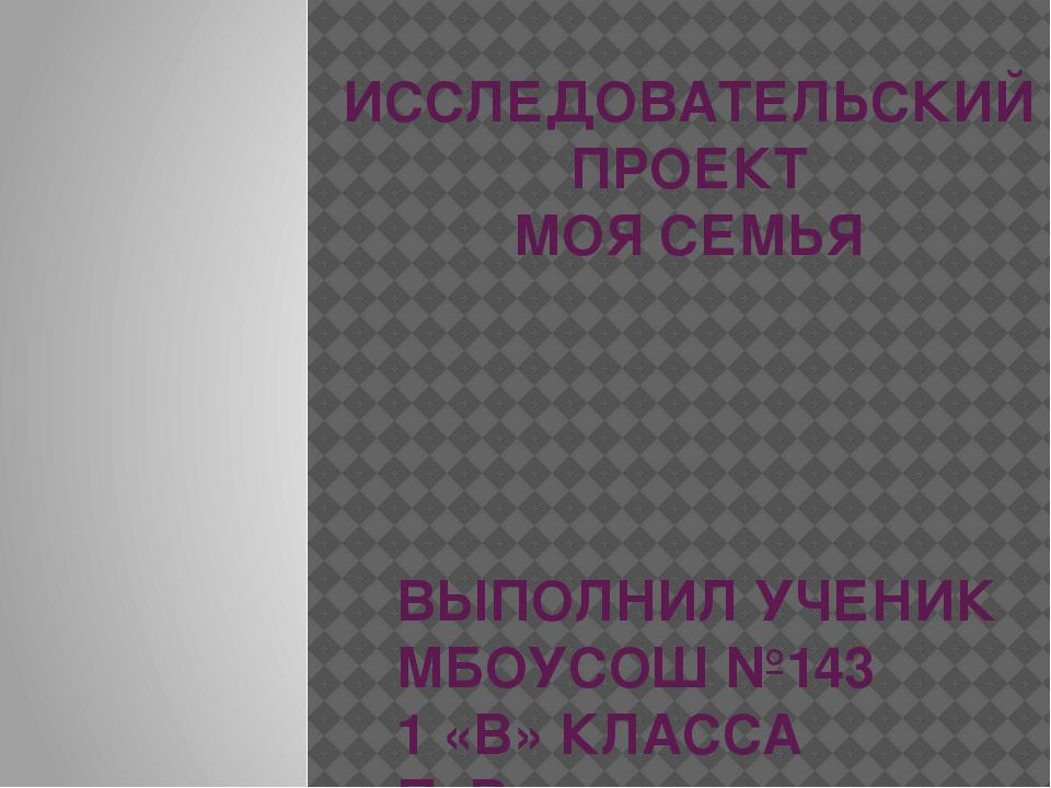 ИССЛЕДОВАТЕЛЬСКИЙ ПРОЕКТ МОЯ СЕМЬЯ ВЫПОЛНИЛ УЧЕНИК МБОУСОШ №143 1 «В» КЛАССА...