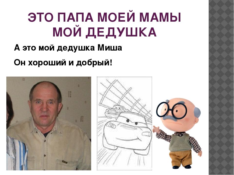ЭТО ПАПА МОЕЙ МАМЫ МОЙ ДЕДУШКА А это мой дедушка Миша Он хороший и добрый!